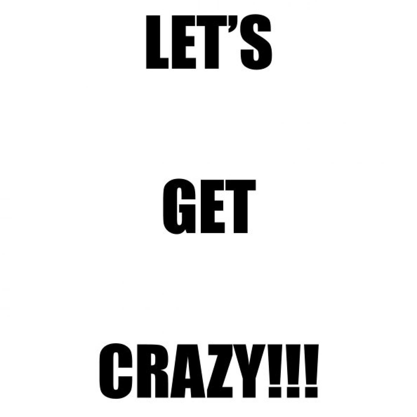 Let's get crazy!!!!